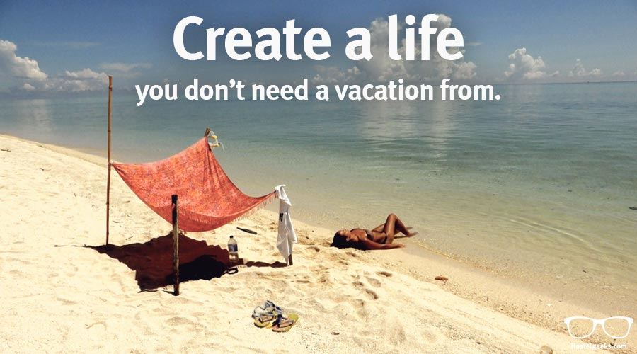 Create A Life No Vacation Travel Quote