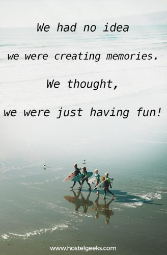 Adventure quote: we had no idea were creating memories. We thought, we were just having fun!