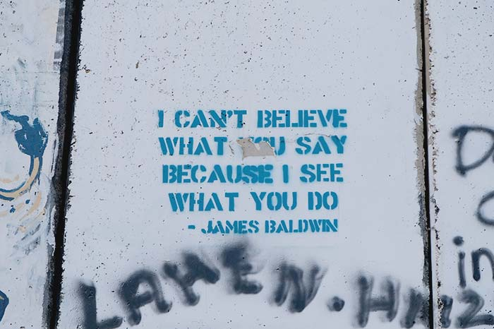 I cannot believe what you say because I see what you do - James Baldwin