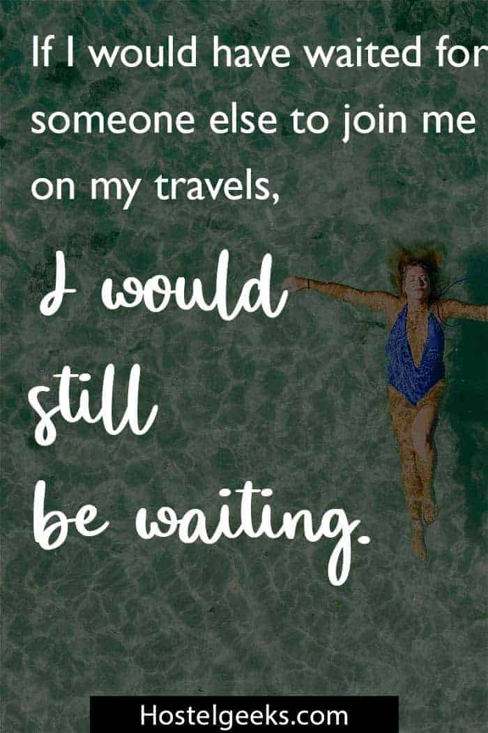 If I would have waited for someone else to join me on my travels, I would still be waiting.